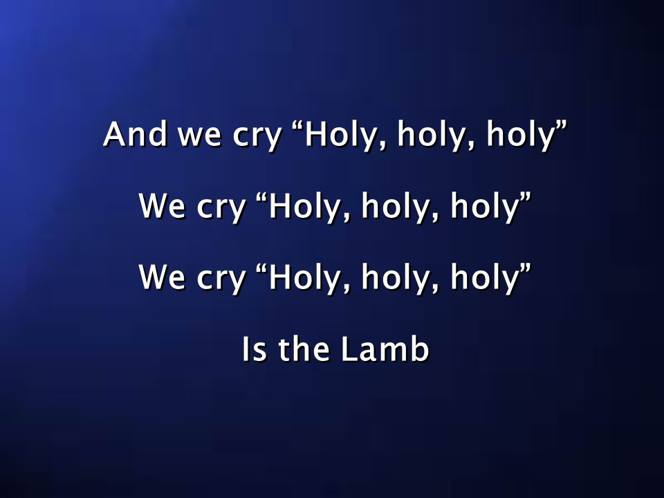 And we cry Holy, holy, holy We cry Holy, holy, holy Is the Lamb And we cry Holy, holy, holy We cry Holy, holy, holy Is the Lamb