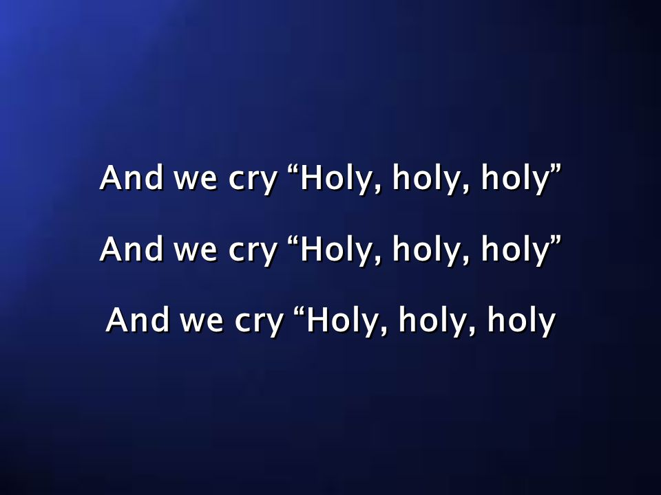 And we cry Holy, holy, holy And we cry Holy, holy, holy And we cry Holy, holy, holy And we cry Holy, holy, holy