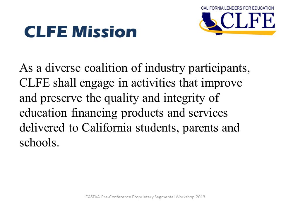 CLFE Mission As a diverse coalition of industry participants, CLFE shall engage in activities that improve and preserve the quality and integrity of education financing products and services delivered to California students, parents and schools.