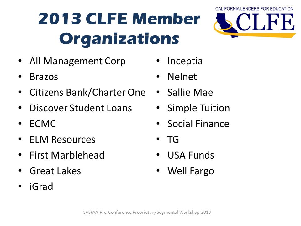 2013 CLFE Member Organizations All Management Corp Brazos Citizens Bank/Charter One Discover Student Loans ECMC ELM Resources First Marblehead Great Lakes iGrad Inceptia Nelnet Sallie Mae Simple Tuition Social Finance TG USA Funds Well Fargo CASFAA Pre-Conference Proprietary Segmental Workshop 2013