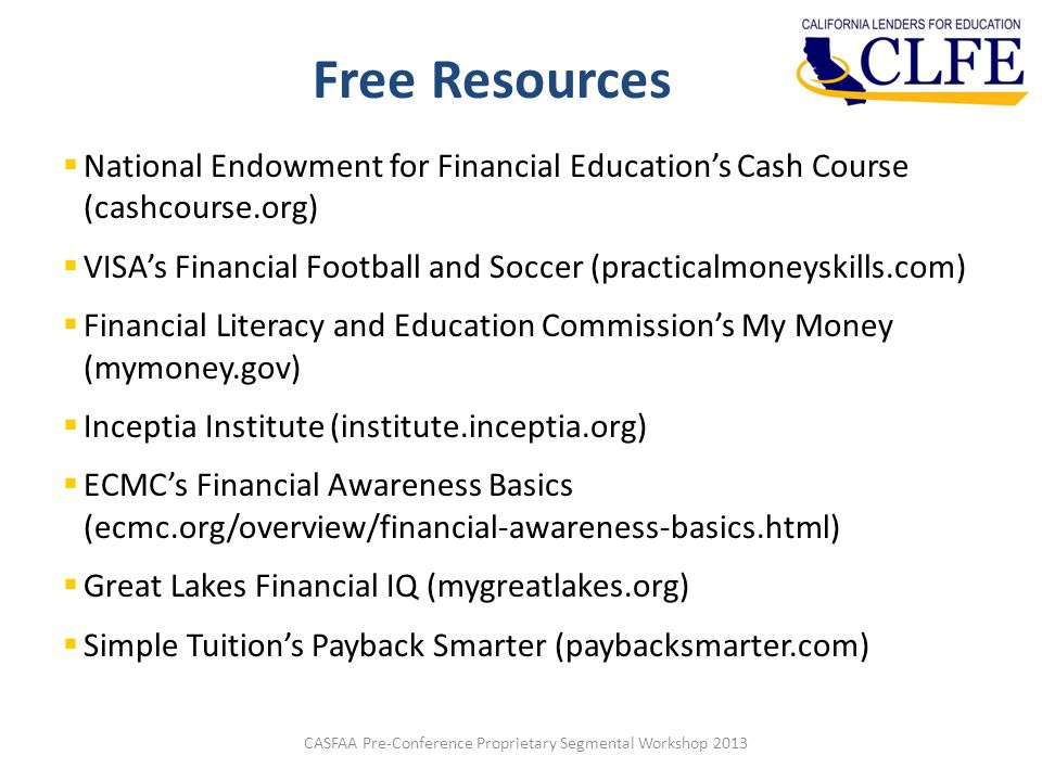 Free Resources CASFAA Pre-Conference Proprietary Segmental Workshop 2013  National Endowment for Financial Education's Cash Course (cashcourse.org)  VISA's Financial Football and Soccer (practicalmoneyskills.com)  Financial Literacy and Education Commission's My Money (mymoney.gov)  Inceptia Institute (institute.inceptia.org)  ECMC's Financial Awareness Basics (ecmc.org/overview/financial-awareness-basics.html)  Great Lakes Financial IQ (mygreatlakes.org)  Simple Tuition's Payback Smarter (paybacksmarter.com)