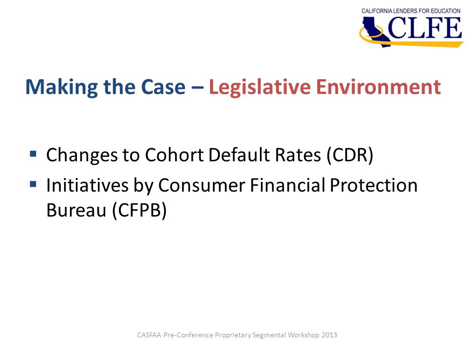 Making the Case – Legislative Environment  Changes to Cohort Default Rates (CDR)  Initiatives by Consumer Financial Protection Bureau (CFPB) CASFAA Pre-Conference Proprietary Segmental Workshop 2013