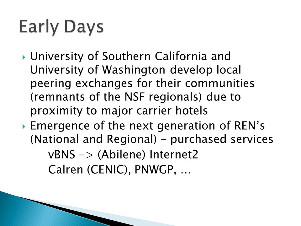  University of Southern California and University of Washington develop local peering exchanges for their communities (remnants of the NSF regionals) due to proximity to major carrier hotels  Emergence of the next generation of REN's (National and Regional) – purchased services vBNS -> (Abilene) Internet2 Calren (CENIC), PNWGP, …