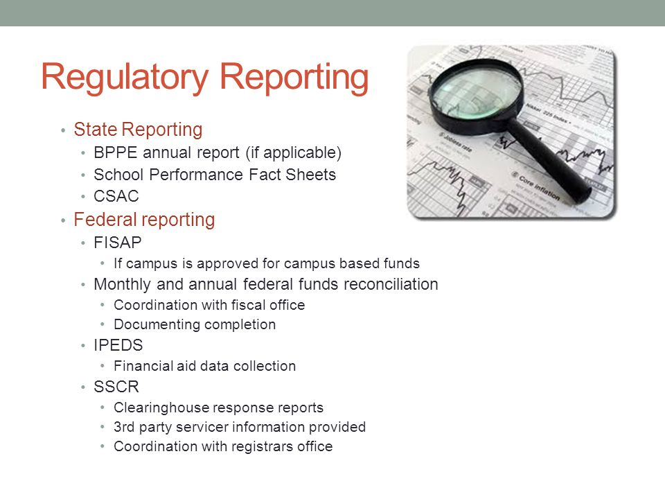 Regulatory Reporting State Reporting BPPE annual report (if applicable) School Performance Fact Sheets CSAC Federal reporting FISAP If campus is appro