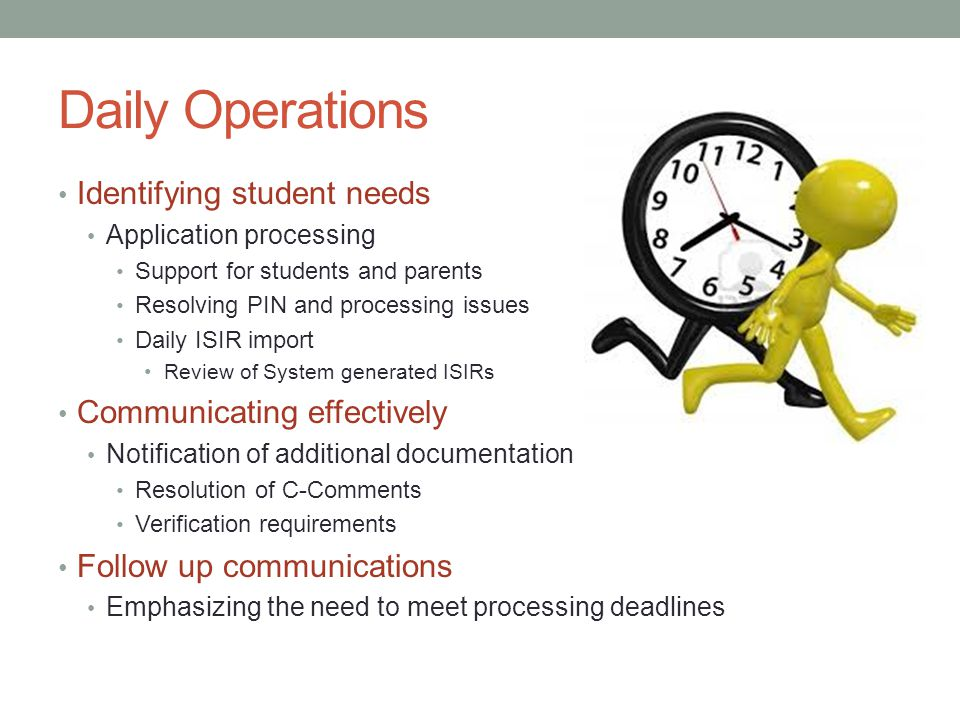 Daily Operations Identifying student needs Application processing Support for students and parents Resolving PIN and processing issues Daily ISIR import Review of System generated ISIRs Communicating effectively Notification of additional documentation Resolution of C-Comments Verification requirements Follow up communications Emphasizing the need to meet processing deadlines