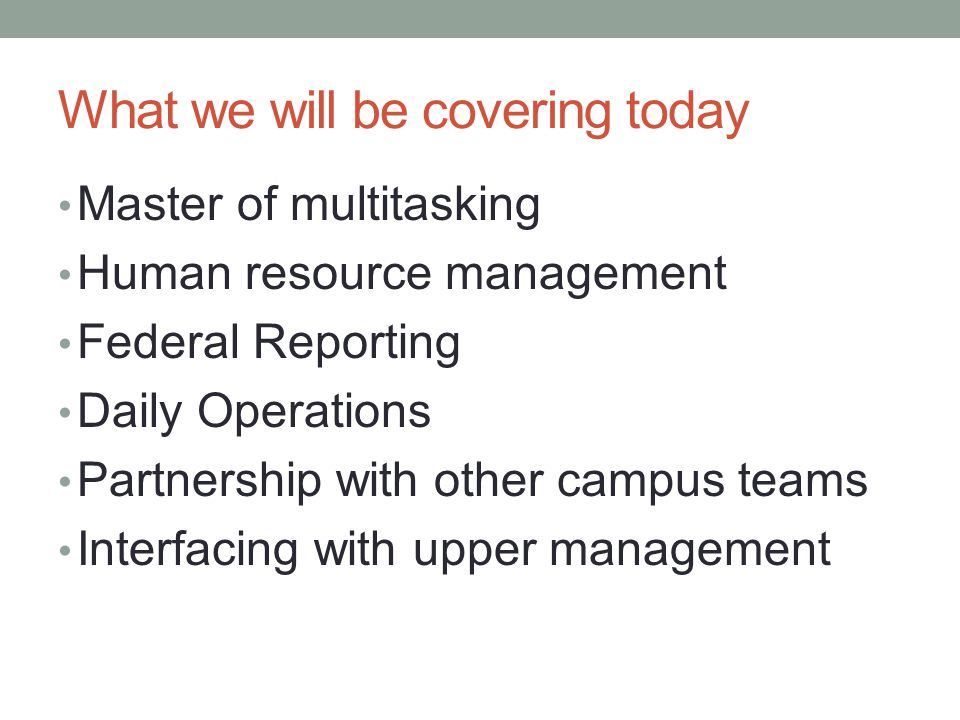 What we will be covering today Master of multitasking Human resource management Federal Reporting Daily Operations Partnership with other campus teams