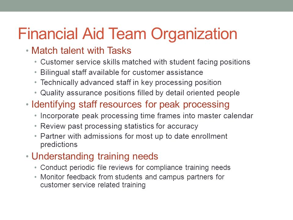 Financial Aid Team Organization Match talent with Tasks Customer service skills matched with student facing positions Bilingual staff available for customer assistance Technically advanced staff in key processing position Quality assurance positions filled by detail oriented people Identifying staff resources for peak processing Incorporate peak processing time frames into master calendar Review past processing statistics for accuracy Partner with admissions for most up to date enrollment predictions Understanding training needs Conduct periodic file reviews for compliance training needs Monitor feedback from students and campus partners for customer service related training