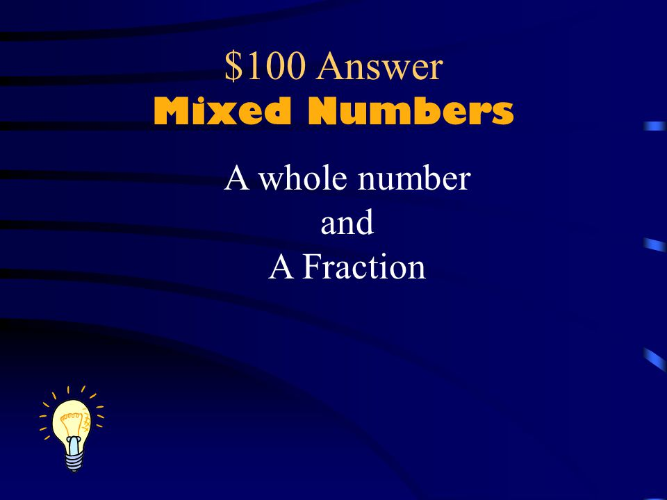 $100 Question Mixed Numbers We mix what together to make a mixed number (what are the parts)