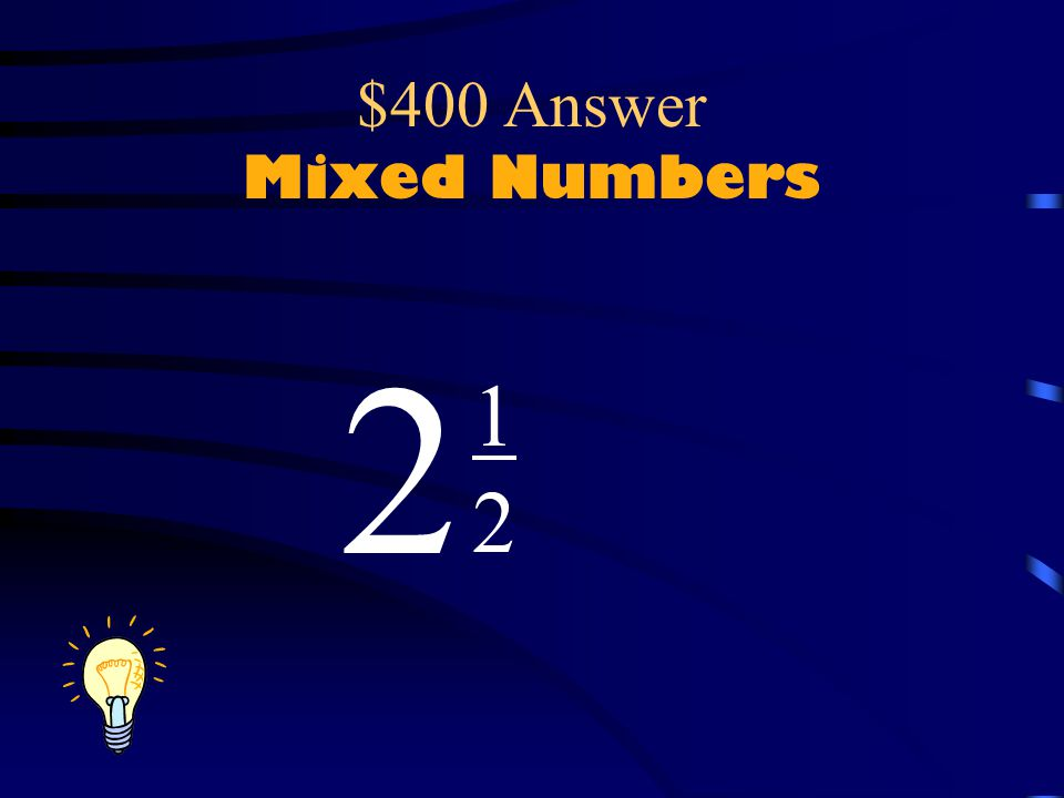 $400 Question Mixed Numbers There are five halves here or, what does that equal in mixed number form.