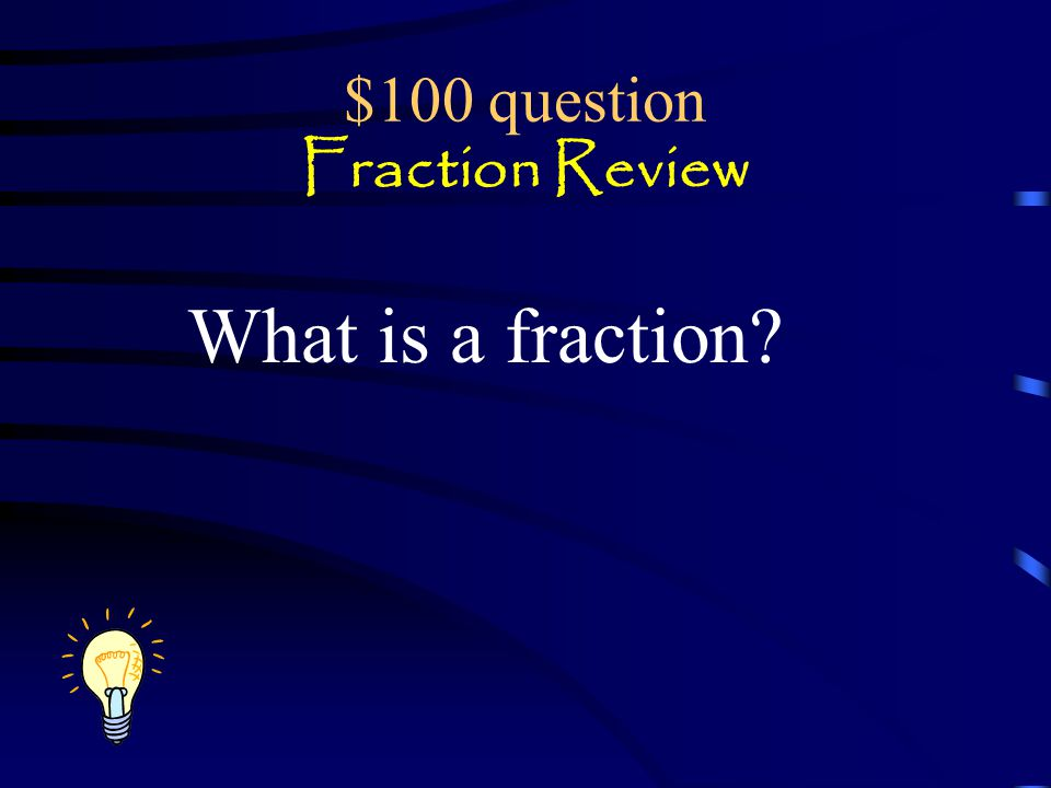 Jeopardy Fraction Review Equivalent fractions Fractions, decimals & percents Circle Graphs Q $100 Q $200 Q $300 Q $400 Q $500 Q $100 Q $200 Q $300 Q $400 Q $500 Final Jeopardy Mixed Numbers