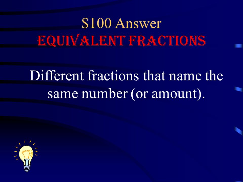 $100 Question Equivalent Fractions What is the definition of equivalent fractions