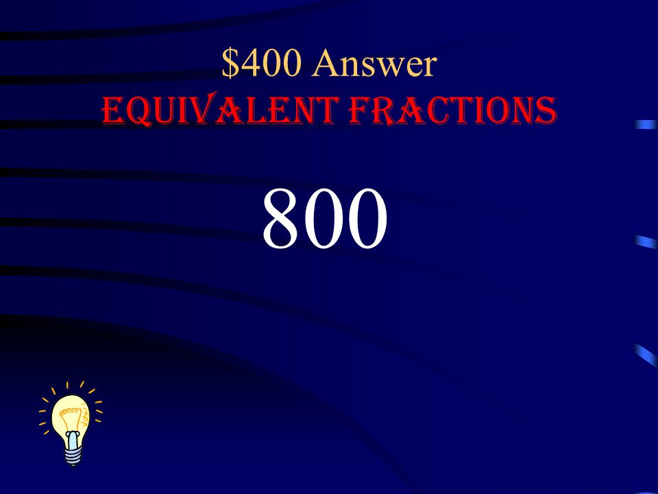 $400 Question Equivalent Fractions 12 100 96 What number will complete the equivalent fraction =