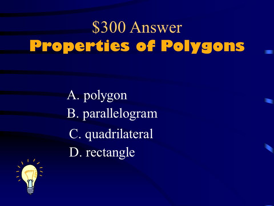 $300 Question Properties of Polygons What word(s) apply to this shape? A. polygon B. parallelogram C. quadrilateral D. rectangle