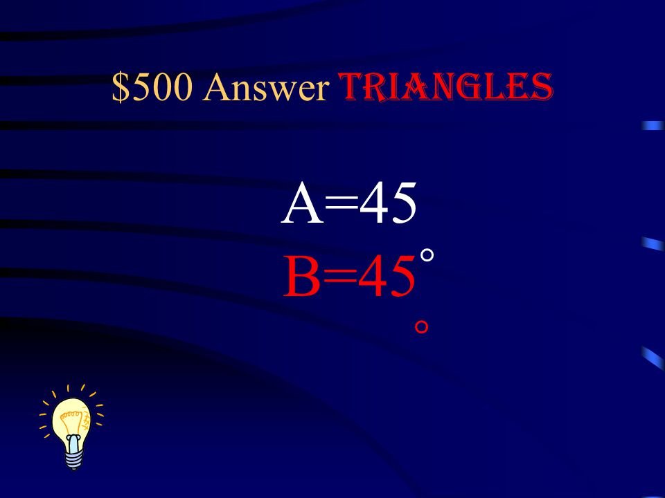 $500 Question Triangles What is the measure of the missing angles of this isosceles right triangle? A B