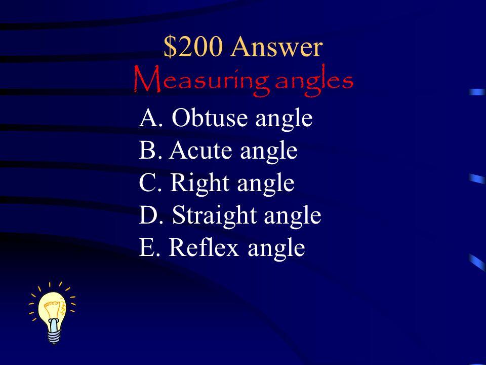 $200 Answer Measuring angles A.Obtuse angle B. Acute angle C.