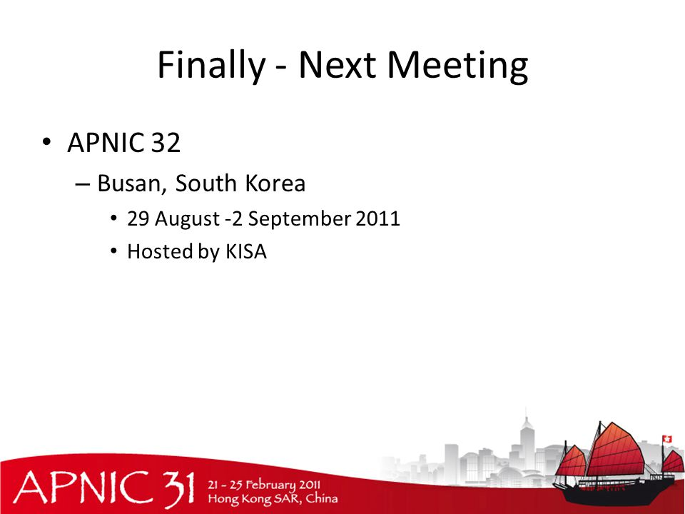 Finally - Next Meeting APNIC 32 – Busan, South Korea 29 August -2 September 2011 Hosted by KISA