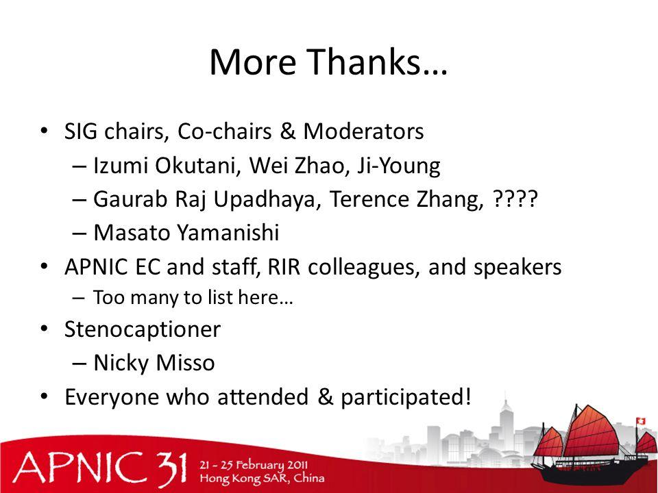 More Thanks… SIG chairs, Co-chairs & Moderators – Izumi Okutani, Wei Zhao, Ji-Young – Gaurab Raj Upadhaya, Terence Zhang, ???.