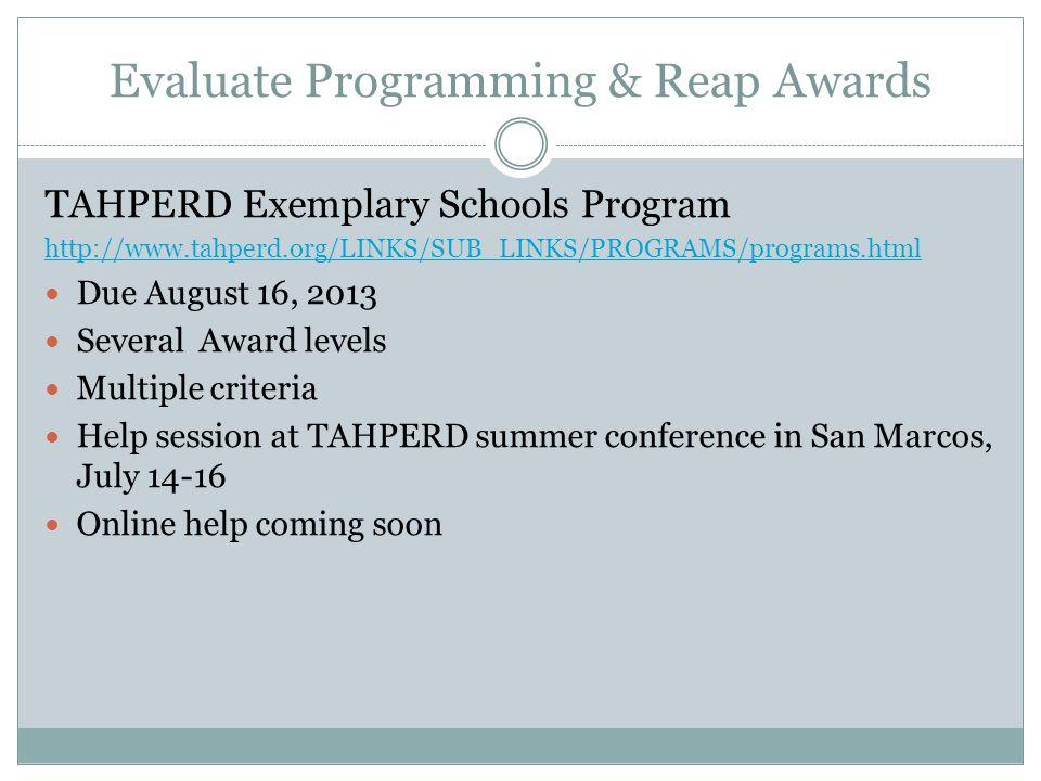 Evaluate Programming & Reap Awards TAHPERD Exemplary Schools Program http://www.tahperd.org/LINKS/SUB_LINKS/PROGRAMS/programs.html Due August 16, 2013 Several Award levels Multiple criteria Help session at TAHPERD summer conference in San Marcos, July 14-16 Online help coming soon