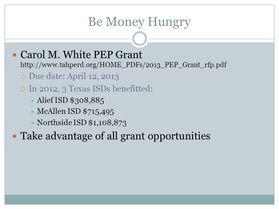 Be Money Hungry Carol M. White PEP Grant http://www.tahperd.org/HOME_PDFs/2013_PEP_Grant_rfp.pdf  Due date: April 12, 2013  In 2012, 3 Texas ISDs be
