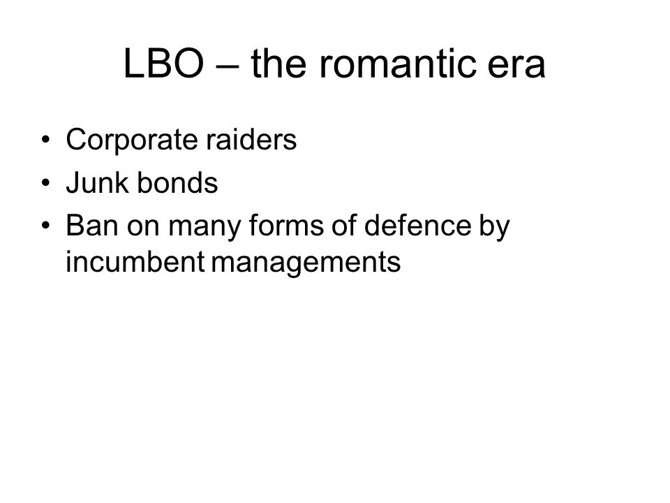 LBO – the romantic era Corporate raiders Junk bonds Ban on many forms of defence by incumbent managements