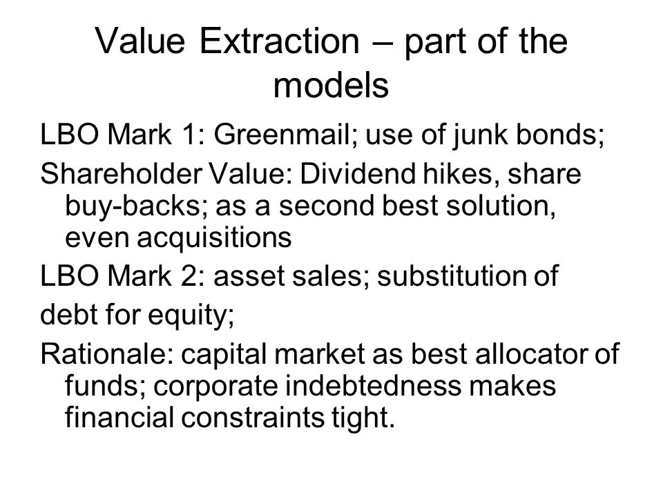 Value Extraction – part of the models LBO Mark 1: Greenmail; use of junk bonds; Shareholder Value: Dividend hikes, share buy-backs; as a second best solution, even acquisitions LBO Mark 2: asset sales; substitution of debt for equity; Rationale: capital market as best allocator of funds; corporate indebtedness makes financial constraints tight.