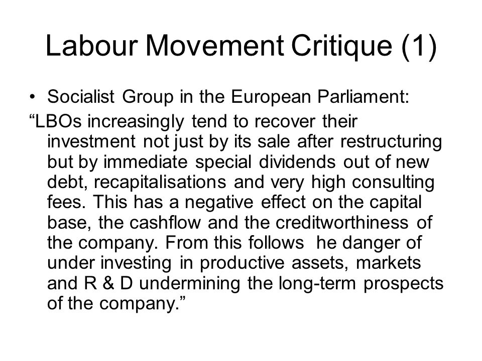 Labour Movement Critique (1) Socialist Group in the European Parliament: LBOs increasingly tend to recover their investment not just by its sale after restructuring but by immediate special dividends out of new debt, recapitalisations and very high consulting fees.