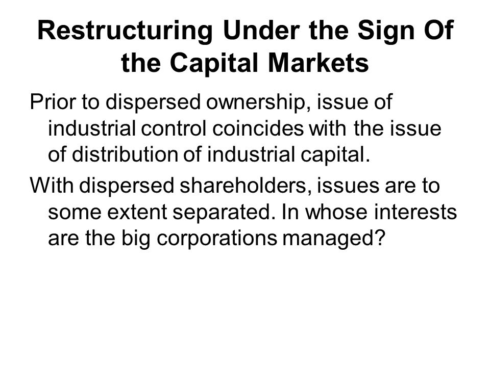 Restructuring Under the Sign Of the Capital Markets Prior to dispersed ownership, issue of industrial control coincides with the issue of distribution of industrial capital.