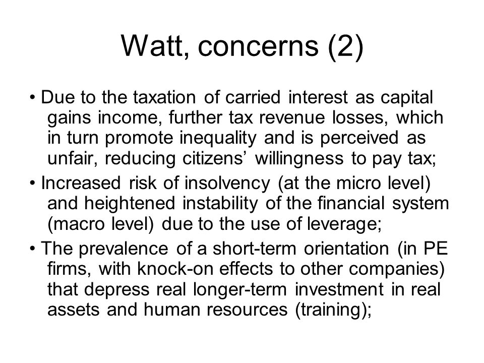 Watt, concerns (2) Due to the taxation of carried interest as capital gains income, further tax revenue losses, which in turn promote inequality and is perceived as unfair, reducing citizens' willingness to pay tax; Increased risk of insolvency (at the micro level) and heightened instability of the financial system (macro level) due to the use of leverage; The prevalence of a short-term orientation (in PE firms, with knock-on effects to other companies) that depress real longer-term investment in real assets and human resources (training);