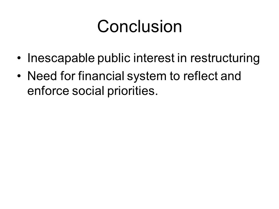 Conclusion Inescapable public interest in restructuring Need for financial system to reflect and enforce social priorities.