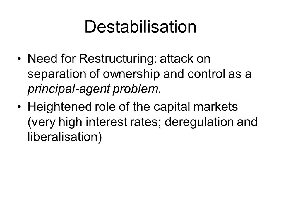 Destabilisation Need for Restructuring: attack on separation of ownership and control as a principal-agent problem.