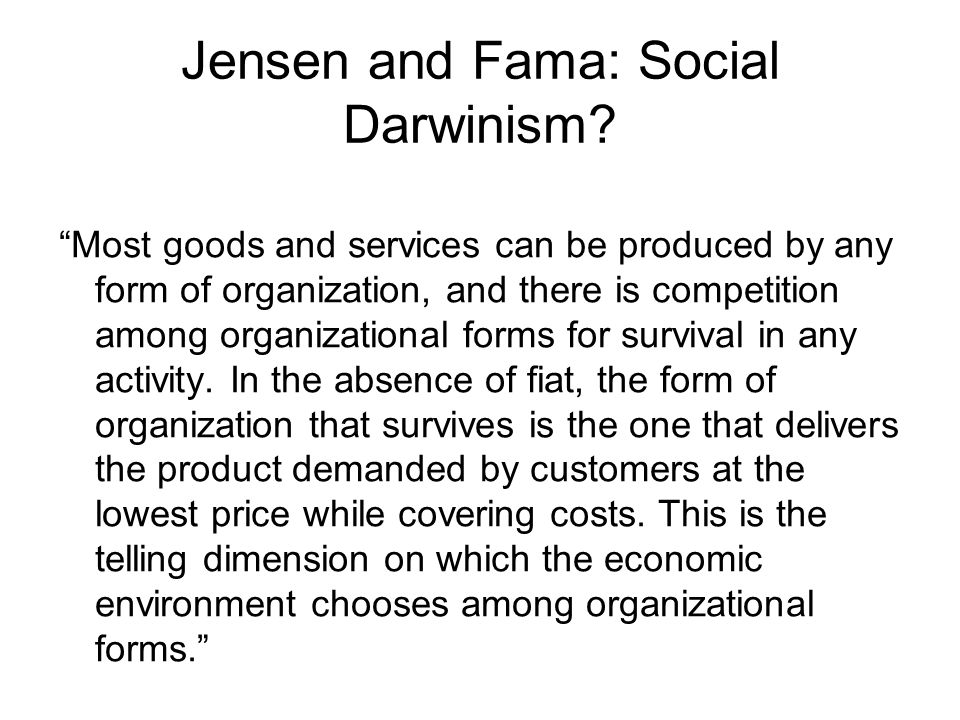 """Jensen and Fama: Social Darwinism? """"Most goods and services can be produced by any form of organization, and there is competition among organizational"""