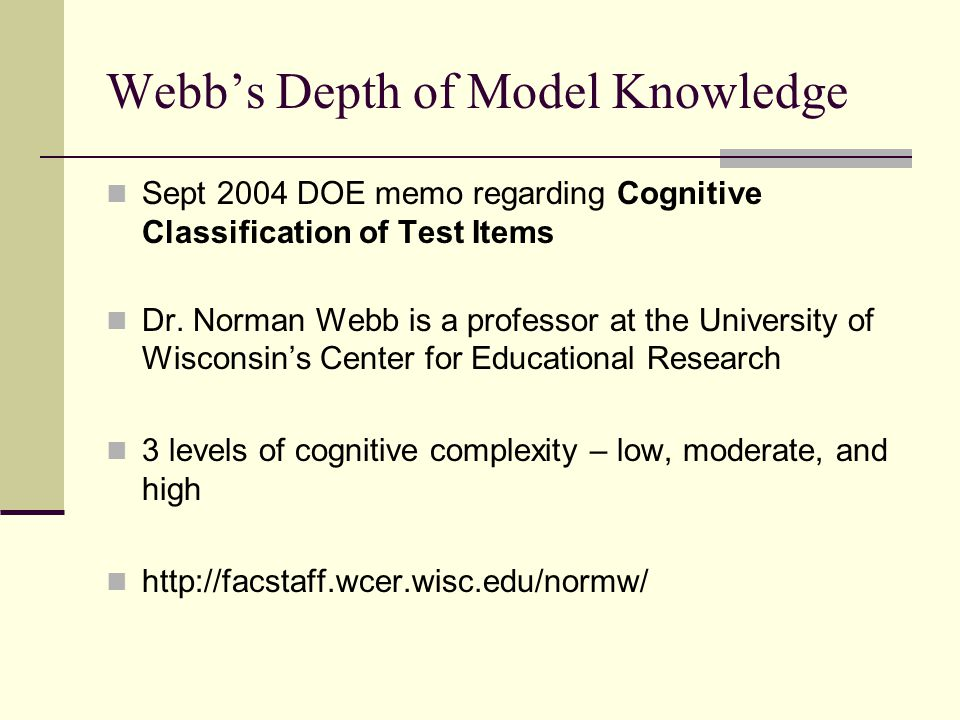 Webb's Depth of Model Knowledge Sept 2004 DOE memo regarding Cognitive Classification of Test Items Dr. Norman Webb is a professor at the University o