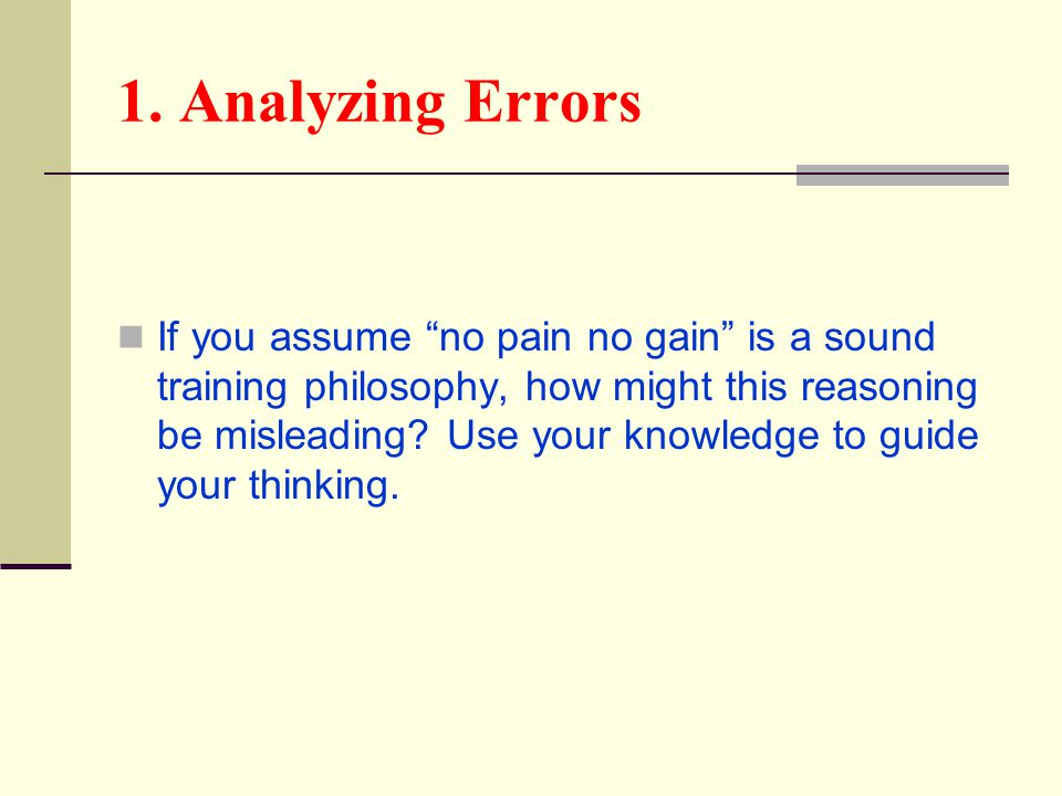 "1. Analyzing Errors If you assume ""no pain no gain"" is a sound training philosophy, how might this reasoning be misleading? Use your knowledge to guid"