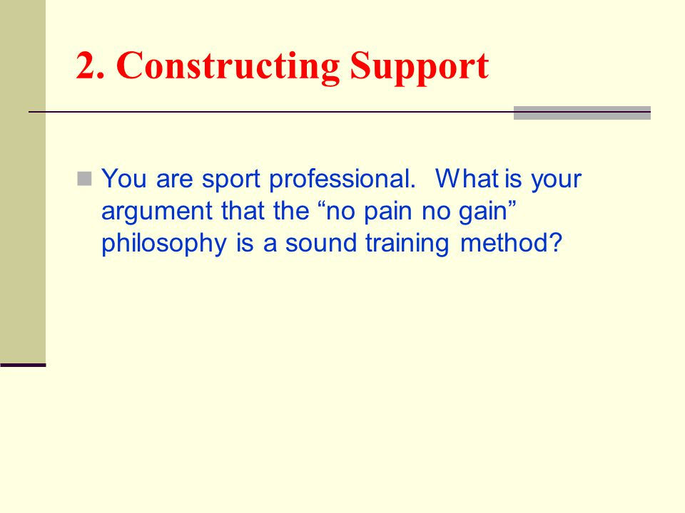 "2. Constructing Support You are sport professional. What is your argument that the ""no pain no gain"" philosophy is a sound training method?"