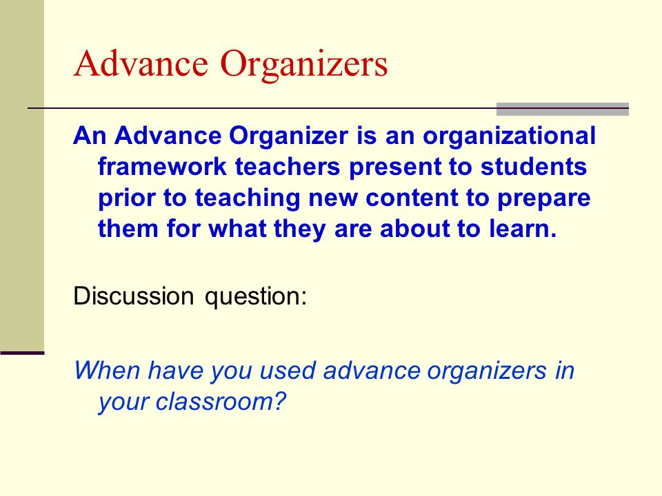 Advance Organizers An Advance Organizer is an organizational framework teachers present to students prior to teaching new content to prepare them for what they are about to learn.