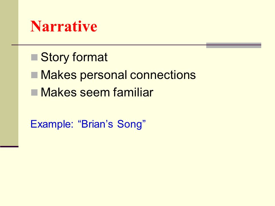 "Narrative Story format Makes personal connections Makes seem familiar Example: ""Brian's Song"""