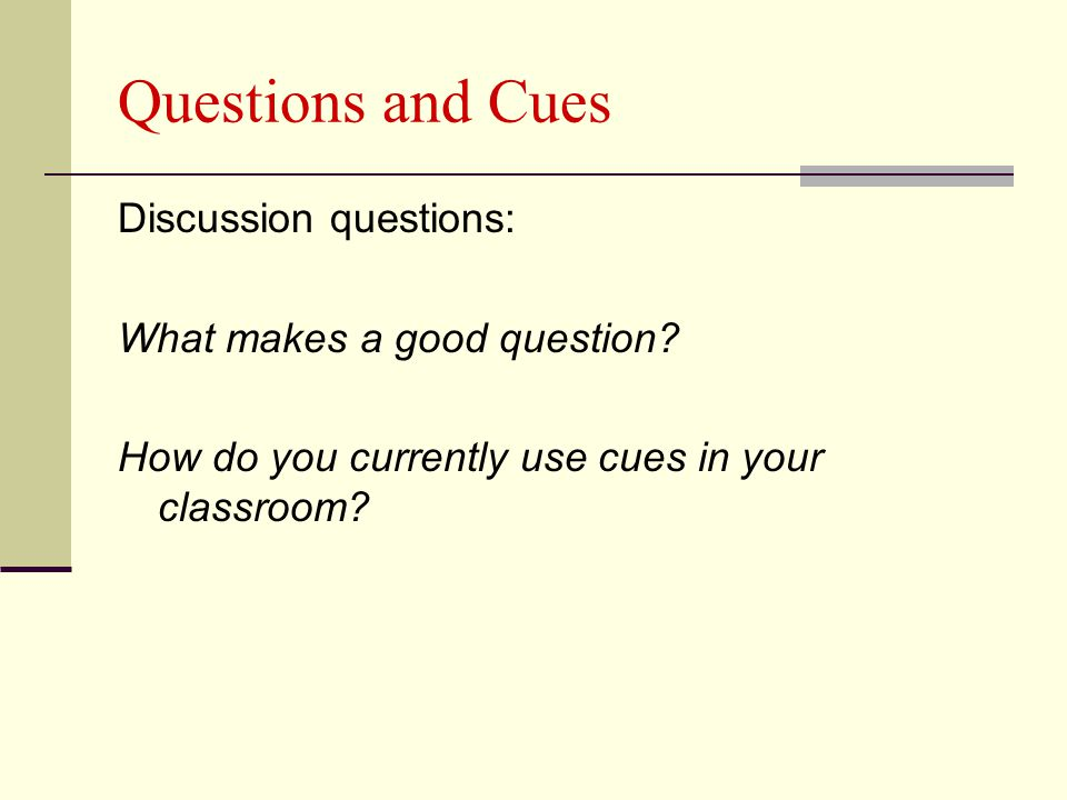 Questions and Cues Discussion questions: What makes a good question? How do you currently use cues in your classroom?