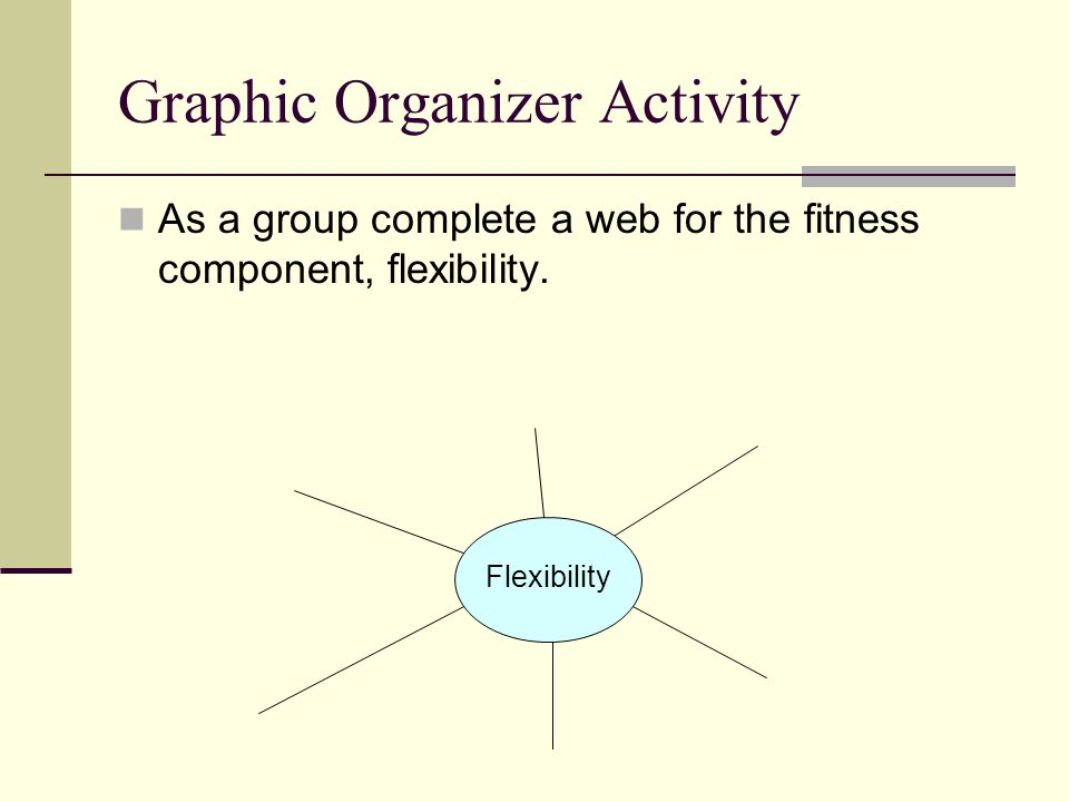 Graphic Organizer Activity As a group complete a web for the fitness component, flexibility. Flexibility