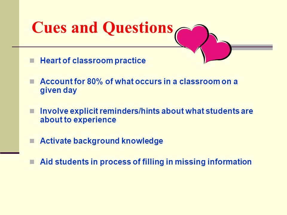 Cues and Questions Heart of classroom practice Account for 80% of what occurs in a classroom on a given day Involve explicit reminders/hints about what students are about to experience Activate background knowledge Aid students in process of filling in missing information