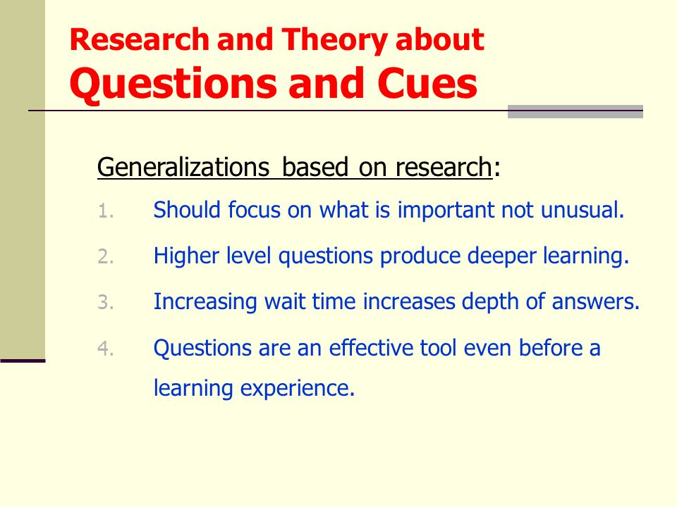 Generalizations based on research: 1. Should focus on what is important not unusual. 2. Higher level questions produce deeper learning. 3. Increasing