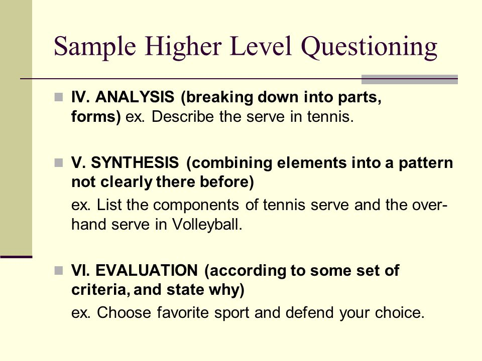 Sample Higher Level Questioning IV. ANALYSIS (breaking down into parts, forms) ex. Describe the serve in tennis. V. SYNTHESIS (combining elements into