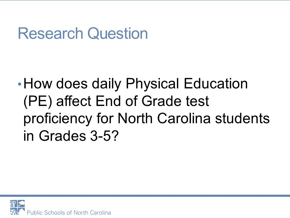 Research Question How does daily Physical Education (PE) affect End of Grade test proficiency for North Carolina students in Grades 3-5?