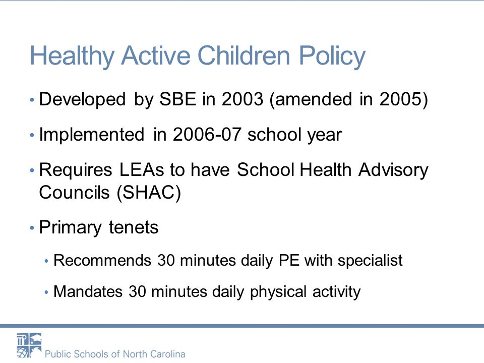 Healthy Active Children Policy Developed by SBE in 2003 (amended in 2005) Implemented in 2006-07 school year Requires LEAs to have School Health Advisory Councils (SHAC) Primary tenets Recommends 30 minutes daily PE with specialist Mandates 30 minutes daily physical activity