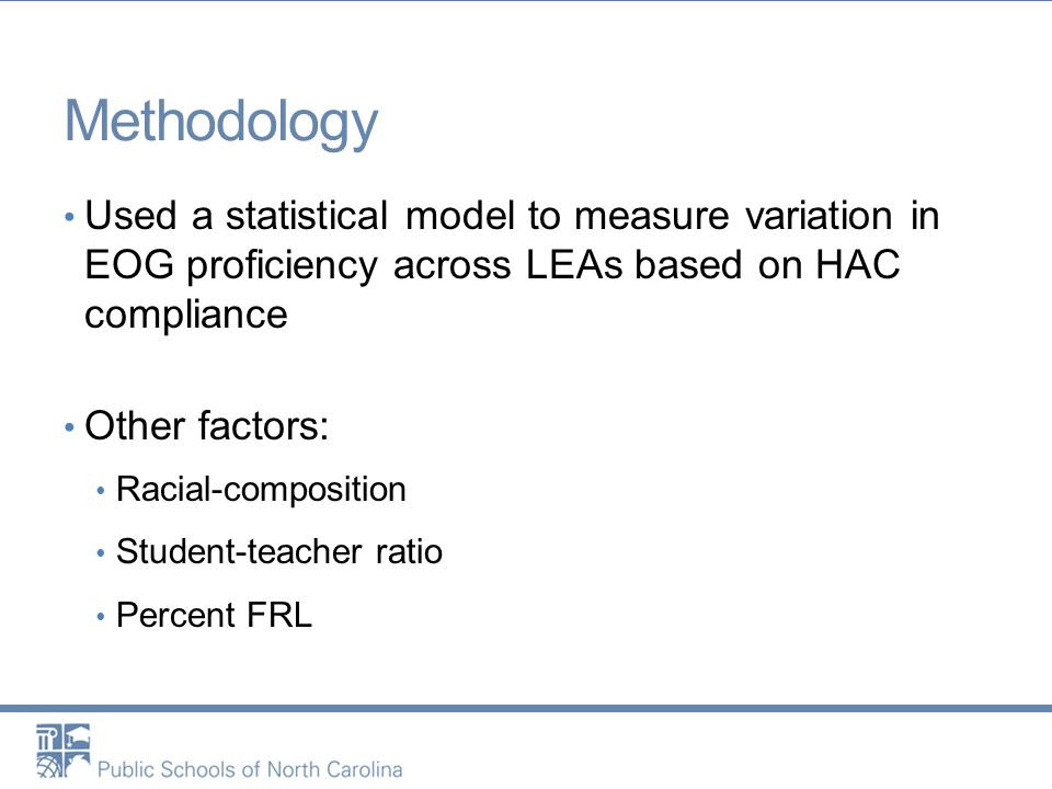 Methodology Used a statistical model to measure variation in EOG proficiency across LEAs based on HAC compliance Other factors: Racial-composition Stu