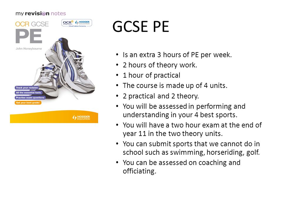 GCSE PE Is an extra 3 hours of PE per week. 2 hours of theory work.