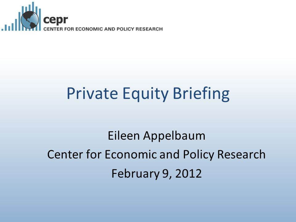 Private Equity Briefing Eileen Appelbaum Center for Economic and Policy Research February 9, 2012