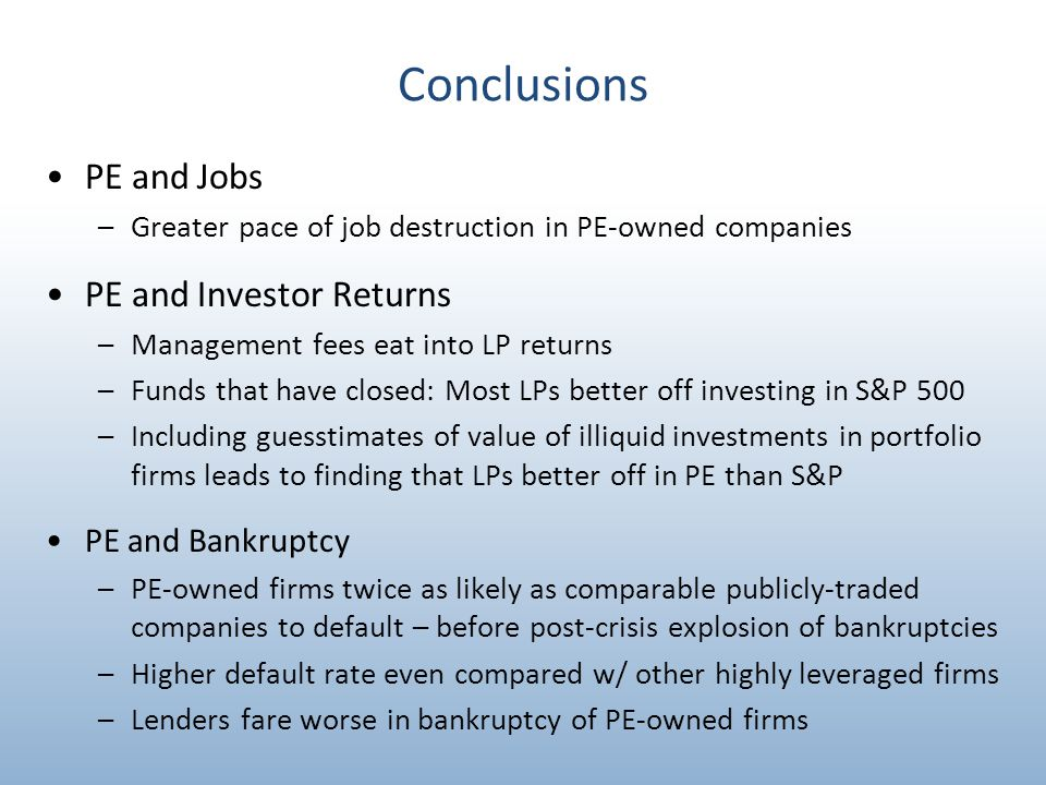 Conclusions PE and Jobs –Greater pace of job destruction in PE-owned companies PE and Investor Returns –Management fees eat into LP returns –Funds that have closed: Most LPs better off investing in S&P 500 –Including guesstimates of value of illiquid investments in portfolio firms leads to finding that LPs better off in PE than S&P PE and Bankruptcy –PE-owned firms twice as likely as comparable publicly-traded companies to default – before post-crisis explosion of bankruptcies –Higher default rate even compared w/ other highly leveraged firms –Lenders fare worse in bankruptcy of PE-owned firms