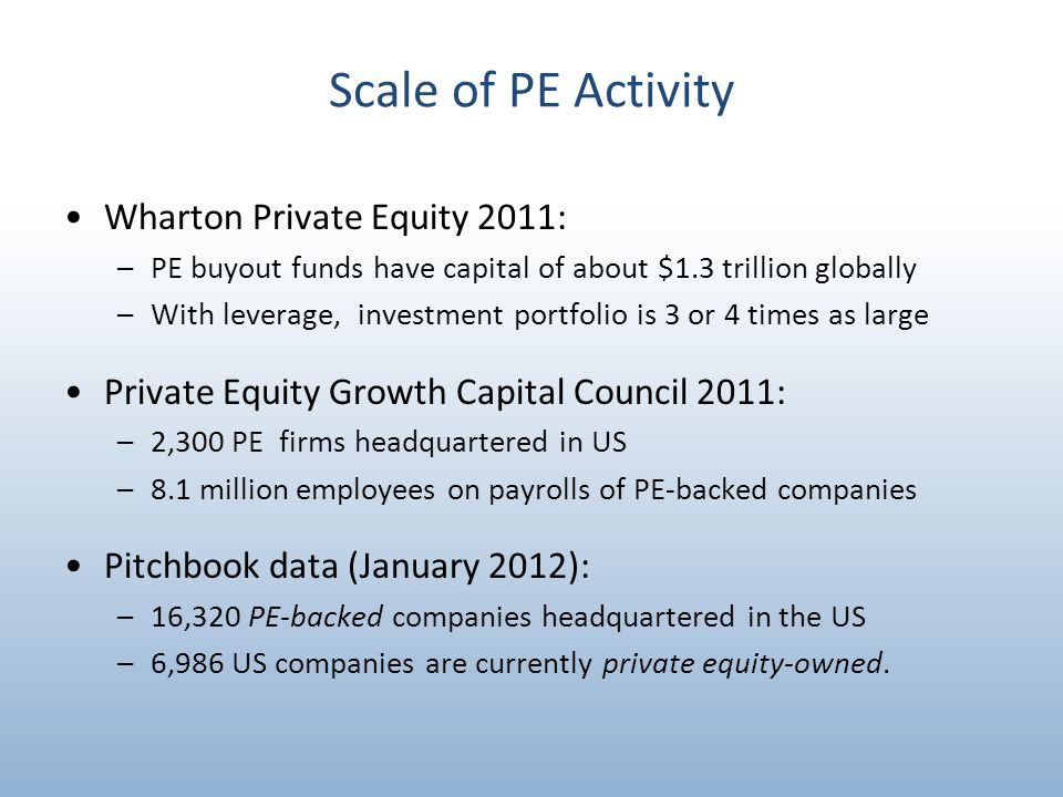 Scale of PE Activity Wharton Private Equity 2011: –PE buyout funds have capital of about $1.3 trillion globally –With leverage, investment portfolio is 3 or 4 times as large Private Equity Growth Capital Council 2011: –2,300 PE firms headquartered in US –8.1 million employees on payrolls of PE-backed companies Pitchbook data (January 2012): –16,320 PE-backed companies headquartered in the US –6,986 US companies are currently private equity-owned.