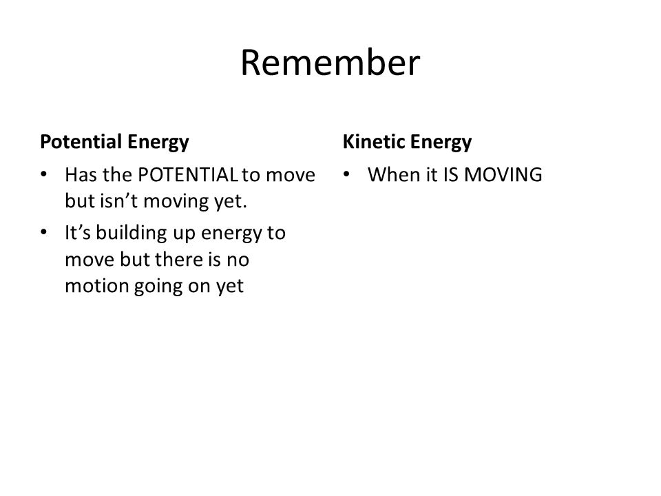 Remember Potential Energy Has the POTENTIAL to move but isn't moving yet. It's building up energy to move but there is no motion going on yet Kinetic