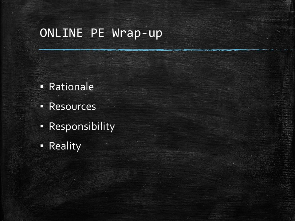 ONLINE PE Wrap-up ▪ Rationale ▪ Resources ▪ Responsibility ▪ Reality